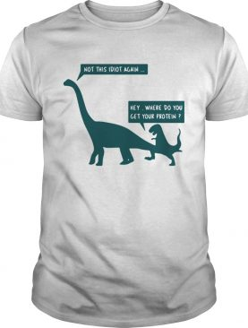 Dinosaurs not this idiot again hey where do you get your protein shirt