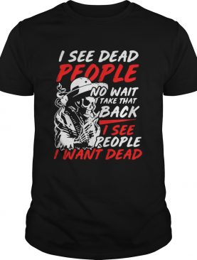 I see dead people no wait take that back I see people I want dead shirt