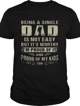 Being A Single Dad It Not Easy Bit It's Worthy I'm Proud Of It Shirt
