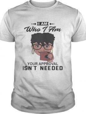 Black girl I am who i am your approval isn't needed shirt