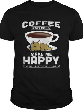 Coffee And Dogs Make Me Happy You Not So Much Shirt