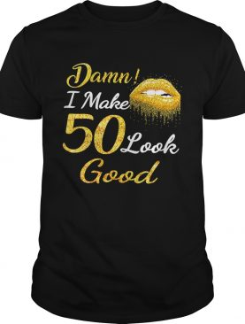 Damn I make 50 look good shirt