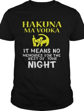 Hakuna MaVodka It Means No Memories For The Rest Of Your Night Shirt