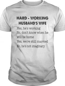 Hard Working Husband's Wife Yes He's Working No Don't Know Shirt