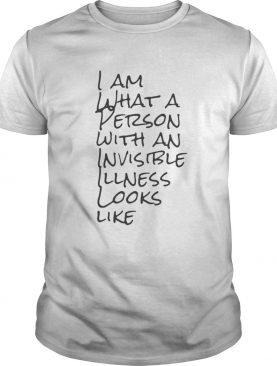 I Am What A Person With An Invisible Illness Looks Like Shirt