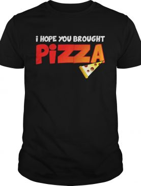 I Hope You Brought Pizza Shirt