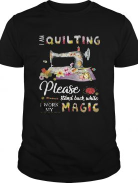 I am quilting please stand back while I work my magic shirt