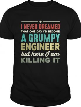 I never dreamed that one day I'd become a Grumpy engineer but here I am killing it shirt