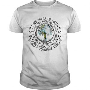 Guys I see trees of green red roses too I see them bloom for me and you shirt