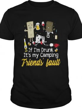 If I'm drunk it's my camping friend's fault shirt