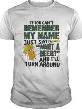 If you can't remember my name just say want a beer and I'll turn around shirt