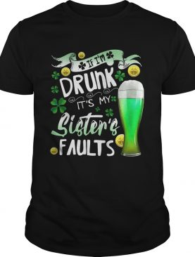 Irish Beer If I'm drunk It's my sister's faults shirt