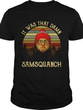 It was that damn Samsquanch shirt