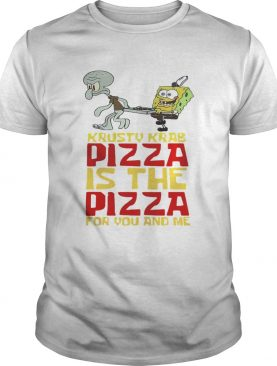 Krusty Krab Pizza is the Pizza for you and me shirt