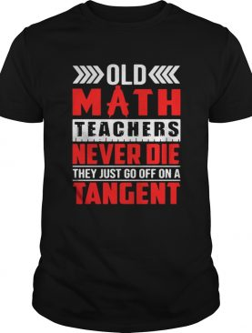 Old math teachers never die they just go off on a tangent shirt