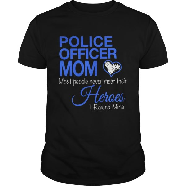 Guys Police officer mom most people never meet their heroes i raised mine shirt