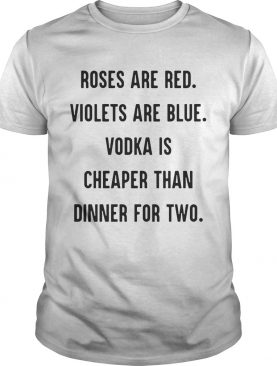 Roses are red violets are blue vodka is cheaper than dinner for two shirt