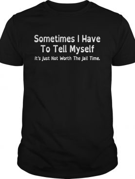 Sometimes I have to tell myself it's just not worth the jail time shirt
