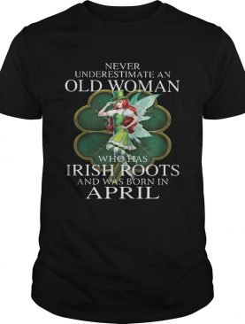 St Patricks Day Fairy Never Underestimate An Old Woman Who Has Irish Roots And Was Born In April Shirt