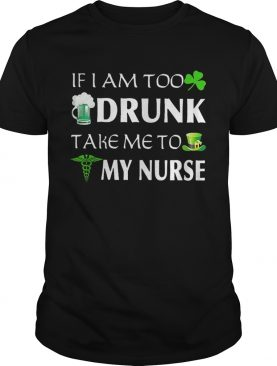 St Patrick's day if I am too drunk take me to my nurse shirt