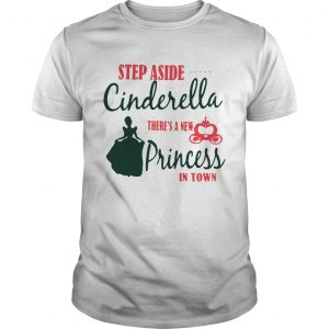Guys Step aside Cinderella theres a new Princess in town shirt
