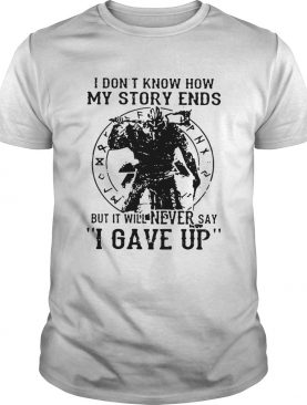 Viking Warrior I don't know how my story ends but it will never say I gave up shirt