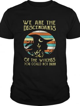 We are the descendants of the witches you could not burn shirt