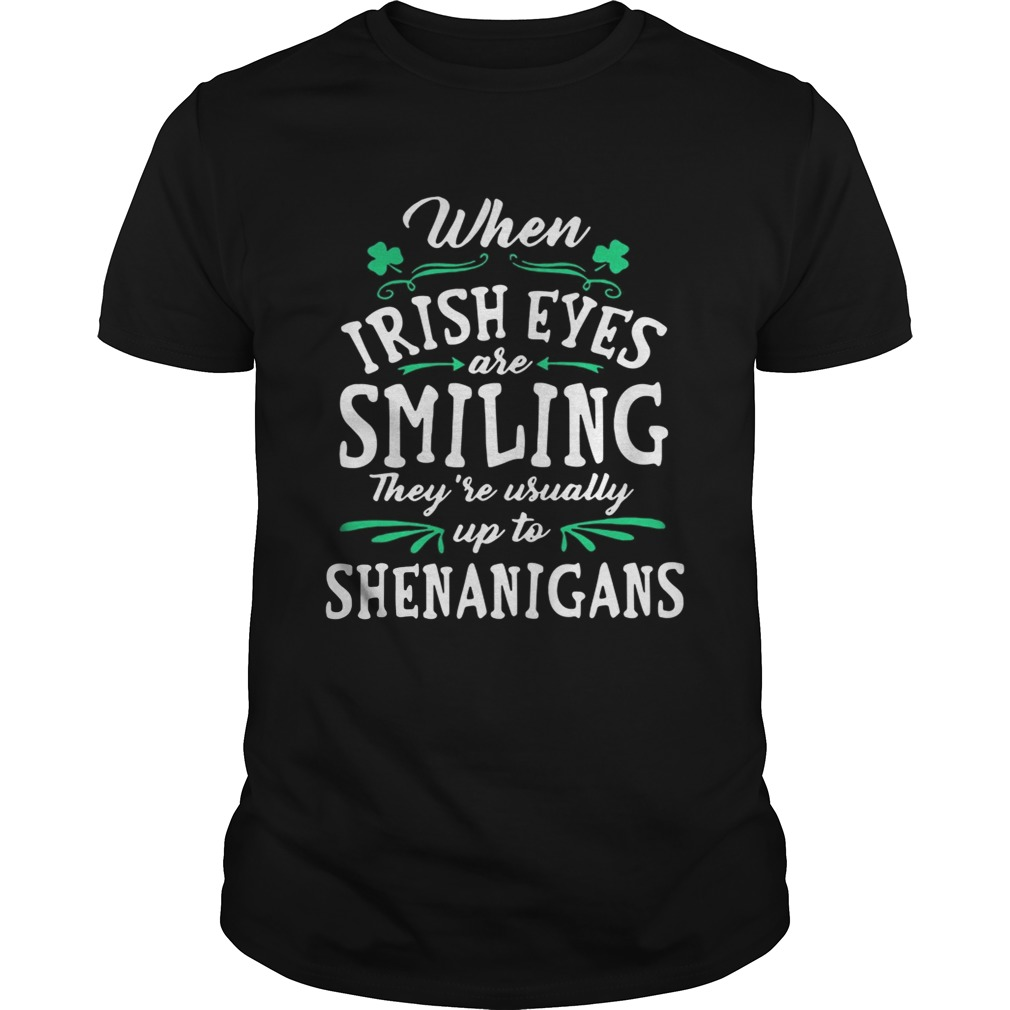2ff369ff6 Guys When Irish Eyes Are Smiling Theyre Usually Up To Shenanigans Shirt