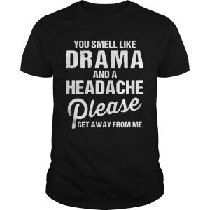 Guys You smell like drama and a headache please get away from me shirts