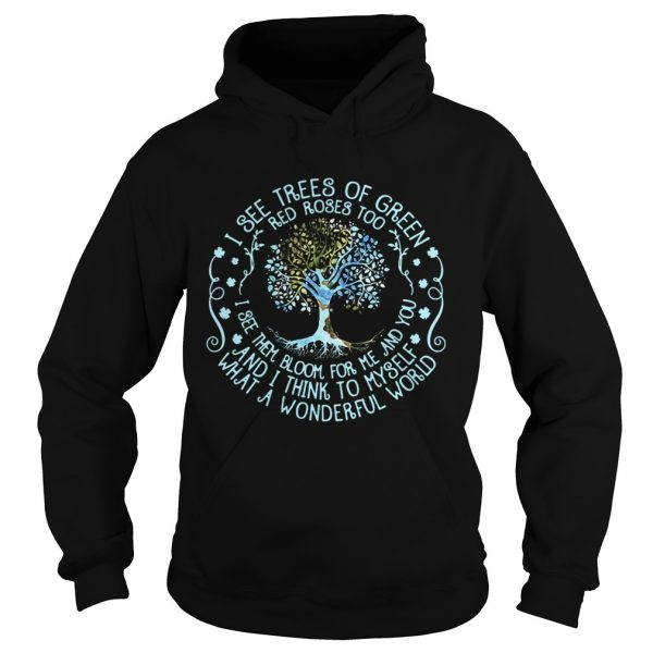 Hoodie Best I see trees or green red roses too I see them bloom for me and you shirt
