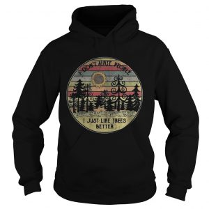 Hoodie I dont hate people I just like trees better vintage shirt