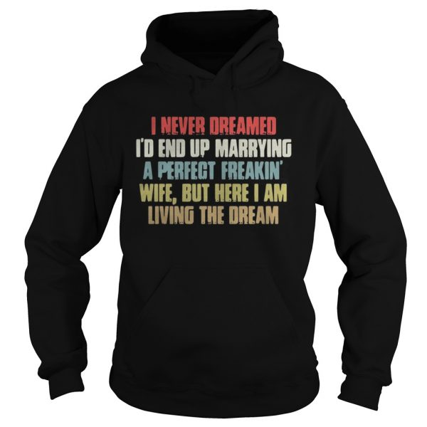 Hoodie I never dreamed Id end up marrying a perfect freakin wife but here I am shirt