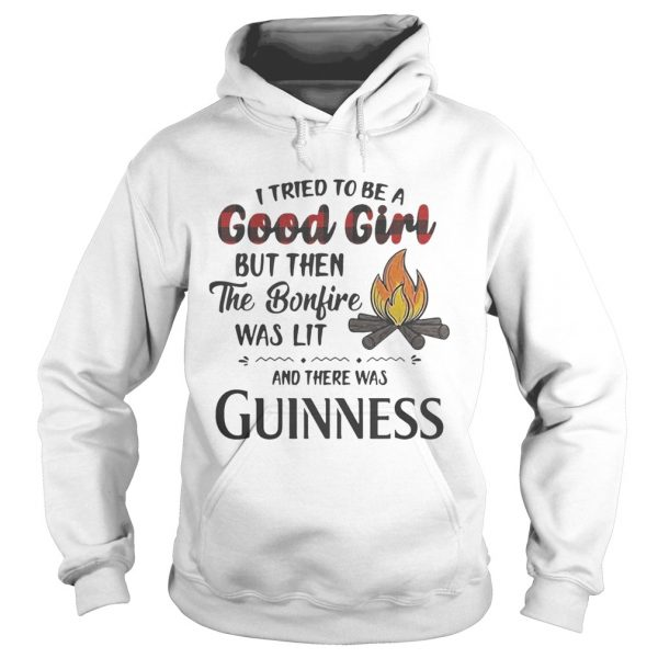Hoodie I tried to be a good girl but then the Bonfire was lit and there was Guinness shirt