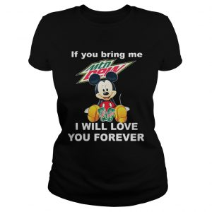 Ladies Tee Mickey mouse If you bring me Mountain Dew I will love you forever shirt