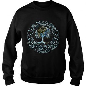 Sweatshirt Best I see trees or green red roses too I see them bloom for me and you shirt