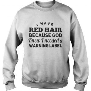 Sweatshirt I have red hair because god knew i needed a warning label shirt