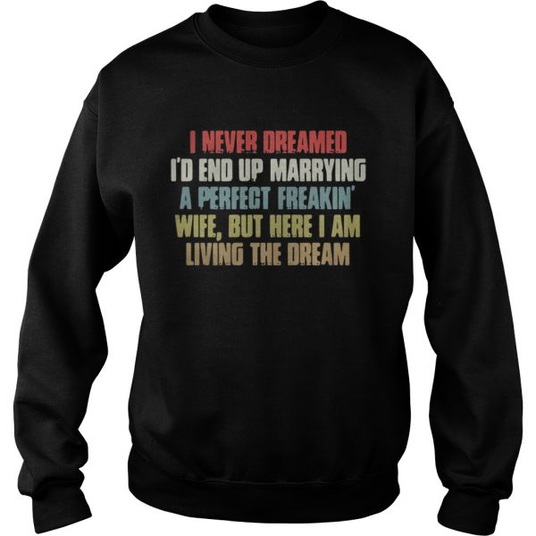 Sweatshirt I never dreamed Id end up marrying a perfect freakin wife but here I am shirt