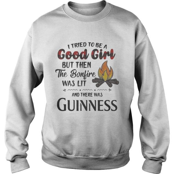 Sweatshirt I tried to be a good girl but then the Bonfire was lit and there was Guinness shirt