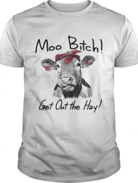 Cow Heifer moo bitch get out the hay shirt