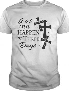 A Lot Can Happen In Three Days Wonderful Easter Gift Shirt