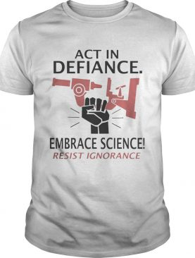 Act in defiance embrace science resist ignorance Shirt
