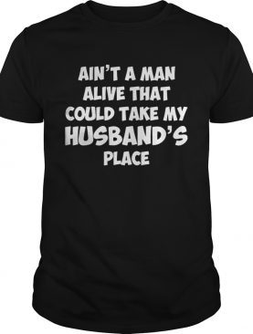Ain't no man alive that could take my husband's place god blessed the shirt