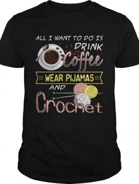 All I Want To Do Is Drink Coffee And Crochet T-Shirt
