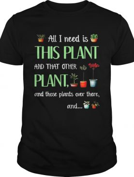 All I need is this plant and that other plant and those plant over there T-Shirt