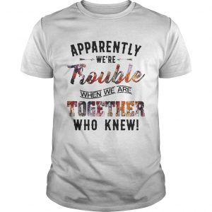 Guys Apparently were Trouble when we are together who knew shirt