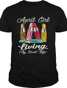 April Girl With Lipstick Living My Best Life Shirt