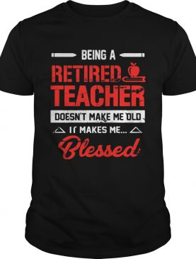 Being A Retired Teacher Doesn't Make Me Old T-Shirt