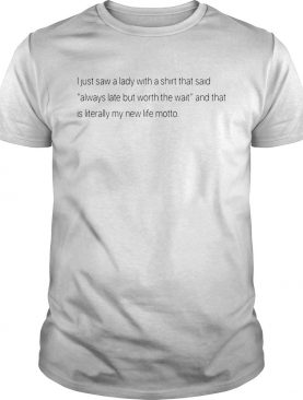 Best I just saw a lady with a shirt that said always late but worth the wait shirt
