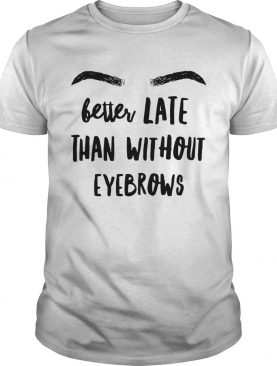 Better late than without eyebrows shirt