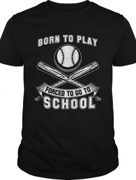 Born To Play Baseball Forced To Go To School Shirt